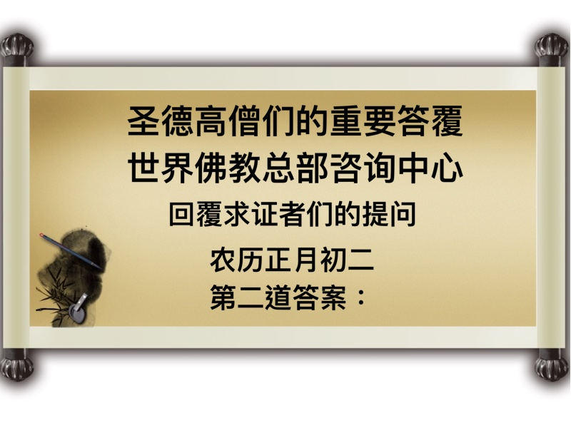 圣德高僧们的重要答覆 世界佛教总部咨询中心 回覆求证者们的提问 农历正月初二 第二道答案:
