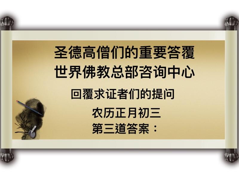 圣德高僧们的重要答覆 世界佛教总部咨询中心 回覆求证者们的提问 农历正月初三 第三道答案:
