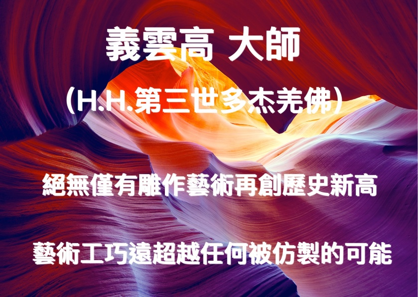 義雲高(H.H.第三世多杰羌佛) 絕無僅有雕作藝術再創歷史新高 藝術工巧遠超越任何被仿製的可能
