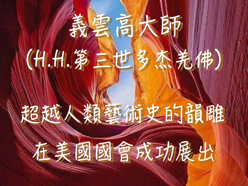 義雲高(H.H.第三世多杰羌佛)大師以超越人類藝術史的韻雕在美國國會成功展出